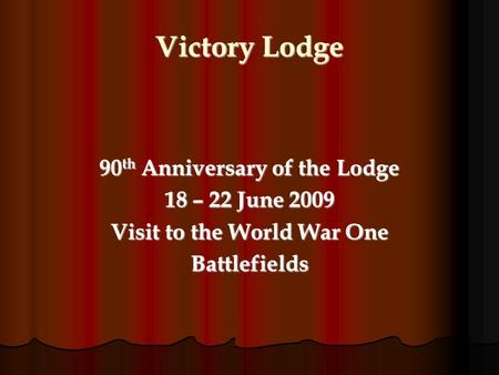 Victory Lodge 90 th Anniversary of the Lodge 18 – 22 June 2009 Visit to the World War One Battlefields.