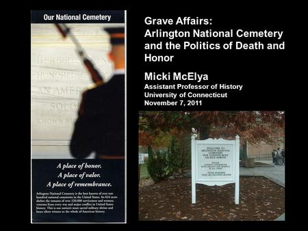 Grave Affairs: Arlington National Cemetery and the Politics of Death and Honor Micki McElya Assistant Professor of History University of Connecticut November.