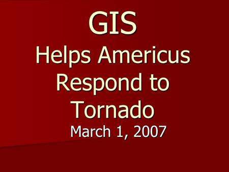 GIS Helps Americus Respond to Tornado March 1, 2007.