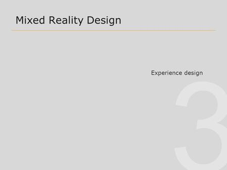 3 Mixed Reality Design Experience design. 3 Overview2 Some dichotomies 1. VR vs AR/MR (also VR vs ubiquitous computing) 2. AR vs MR 3. Task-based vs Experience-Based.