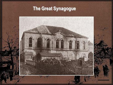 The Great Synagogue. The Great Synagogue was dedicated on Hanukka 1872. It stood at the beginning of the road, a large building, with a tin roof, arched.