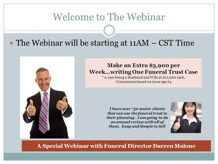 Welcome to The Webinar The Webinar will be starting at 11AM – CST Time Make an Extra $3,900 per Week…writing One Funeral Trust Case * A case being a Husband.