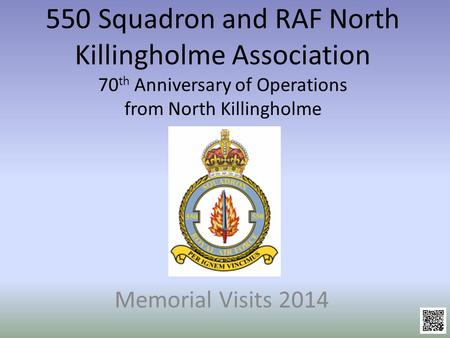 550 Squadron and RAF North Killingholme Association 70 th Anniversary of Operations from North Killingholme Memorial Visits 2014.