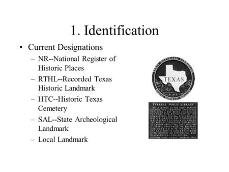 1. Identification Current Designations –NR--National Register of Historic Places –RTHL--Recorded Texas Historic Landmark –HTC--Historic Texas Cemetery.