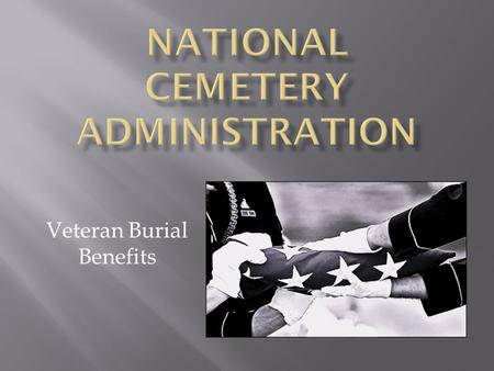 Veteran Burial Benefits. Why I'm here Of the more than 1,000,000 Veterans living in Southern California …only 12 percent will be buried in a National.