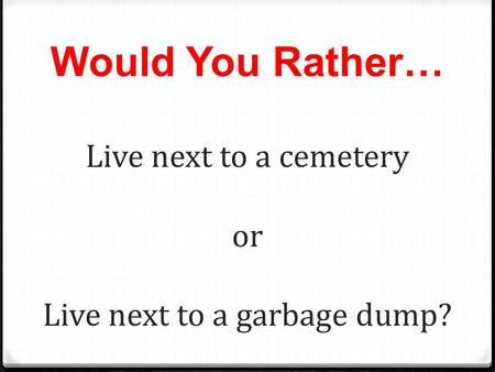 Would You Rather… Live next to a cemetery or Live next to a garbage dump?