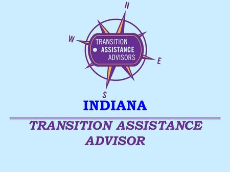 TRANSITION ASSISTANCE ADVISOR INDIANA. TAA's – Who Are We? Veterans benefits, programs & services Health care services Community Resources Many Transition.