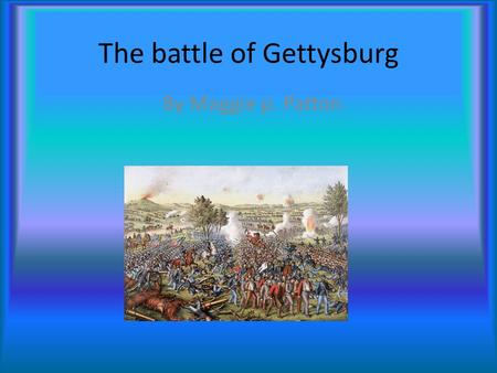The battle of Gettysburg By Maggie p. Patton When and where it took place Gettysburg, Battle of, a large battle in the American Civil War (1861-1865),
