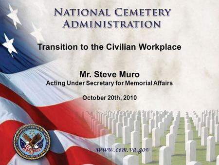 11 Mr. Steve Muro Acting Under Secretary for Memorial Affairs October 20th, 2010 Transition to the Civilian Workplace.
