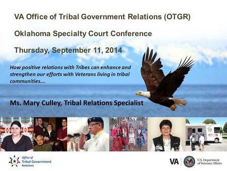 VA Office of Tribal Government Relations (OTGR) Oklahoma Specialty Court Conference Thursday, September 11, 2014 How positive relations with Tribes can.