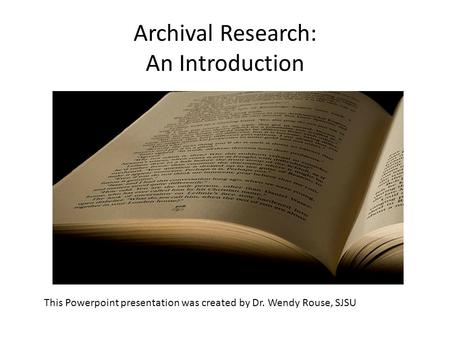 Archival Research: An Introduction This Powerpoint presentation was created by Dr. Wendy Rouse, SJSU.