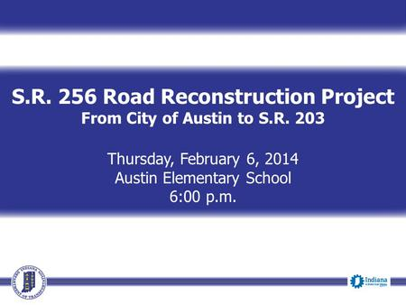 S.R. 256 Road Reconstruction Project From City of Austin to S.R. 203 Thursday, February 6, 2014 Austin Elementary School 6:00 p.m.