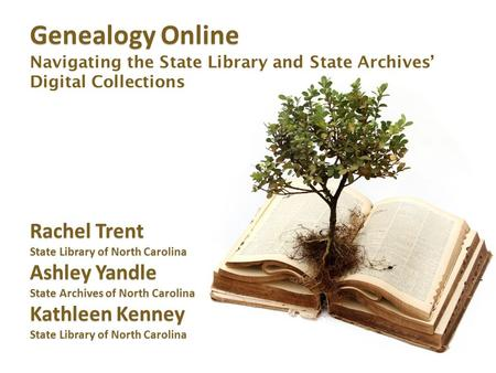 Genealogy Online Genealogy Online Navigating the State Library and State Archives' Digital Collections Rachel Trent State Library of North Carolina Ashley.