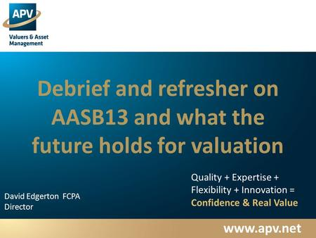 Www.apv.net David Edgerton FCPA Director Quality + Expertise + Flexibility + Innovation = Confidence & Real Value Debrief and refresher on AASB13 and what.