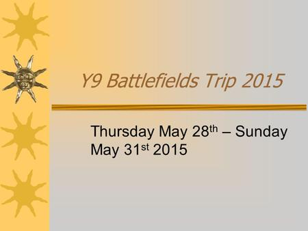 Y9 Battlefields Trip 2015 Thursday May 28 th – Sunday May 31 st 2015.
