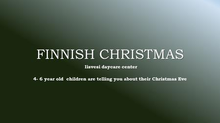 FINNISH CHRISTMAS Iisvesi daycare center 4- 6 year old children are telling you about their Christmas Eve.