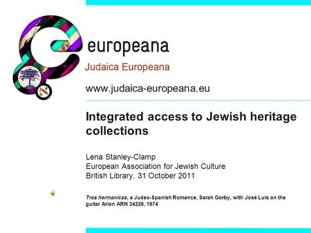 Www.judaica-europeana.eu Integrated access to Jewish heritage collections Lena Stanley-Clamp European Association for Jewish Culture British Library, 31.