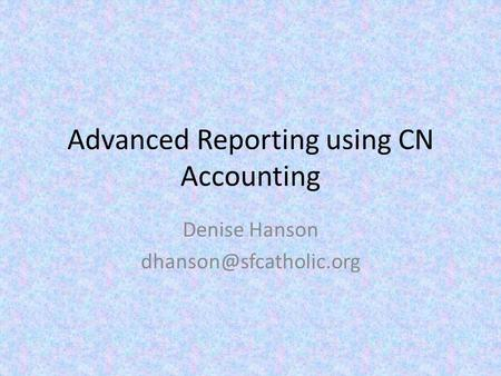 Advanced Reporting using CN Accounting Denise Hanson