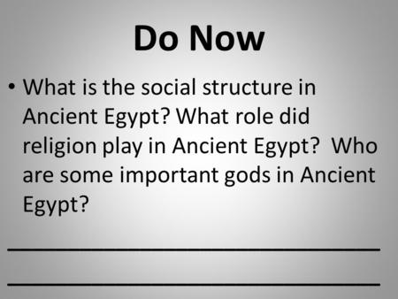 Do Now What is the social structure in Ancient Egypt? What role did religion play in Ancient Egypt? Who are some important gods in Ancient Egypt? _______________________________.
