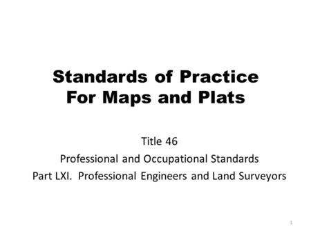 Standards of Practice For Maps and Plats Title 46 Professional and Occupational Standards Part LXI. Professional Engineers and Land Surveyors 1.