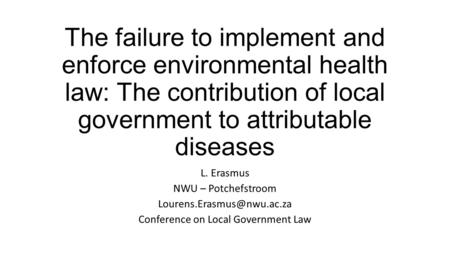 The failure to implement and enforce environmental health law: The contribution of local government to attributable diseases L. Erasmus NWU – Potchefstroom.