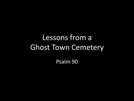 Lessons from a Ghost Town Cemetery Psalm 90. Introduction A Prayer of Moses, the man of God. Lord, You have been our dwelling place in all generations.