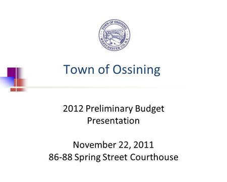 Town of Ossining 2012 Preliminary Budget Presentation November 22, 2011 86-88 Spring Street Courthouse.