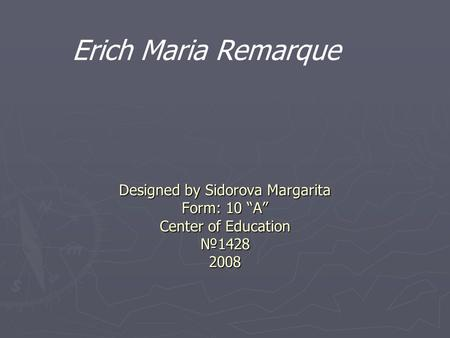 "Designed by Sidorova Margarita Form: 10 ""A"" Center of Education №1428 2008 Erich Maria Remarque."
