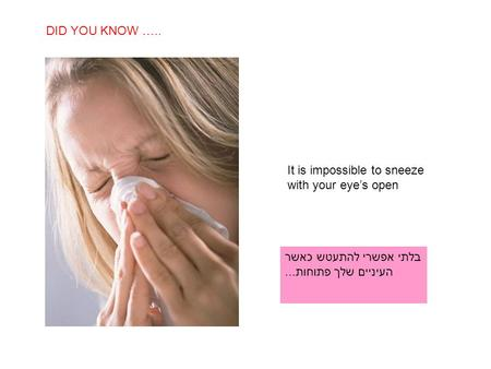 SABIAS QUE… It is impossible to sneeze with your eye's open DID YOU KNOW ….. בלתי אפשרי להתעטש כאשר העיניים שלך פתוחות...