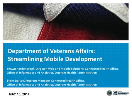 Department of Veterans Affairs: Streamlining Mobile Development MAY 15, 2014 Shawn Hardenbrook, Director, Web and Mobile Solutions, Connected Health Office,