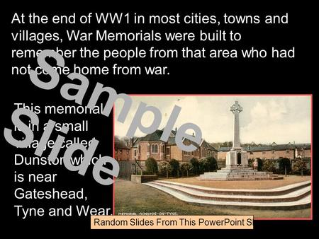 This memorial is in a small village called Dunston which is near Gateshead, Tyne and Wear. At the end of WW1 in most cities, towns and villages, War Memorials.