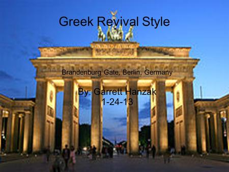 Greek Revival Style Brandenburg Gate, Berlin, Germany By: Garrett Hanzak 1-24-13.