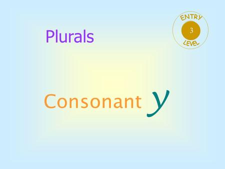 Plurals Consonant y 3 There are 5 vowels aeiou All the other letters of the alphabet are consonants bcdfghj klmnpqr stvwxyz.