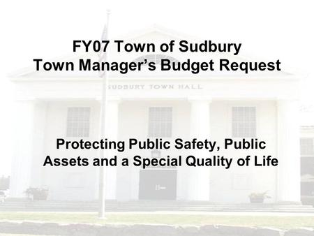 FY07 Town of Sudbury Town Manager's Budget Request Protecting Public Safety, Public Assets and a Special Quality of Life.