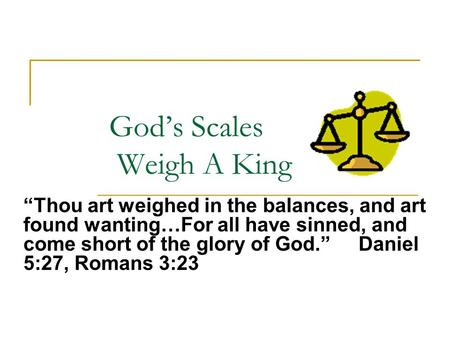 "God's Scales Weigh A King ""Thou art weighed in the balances, and art found wanting…For all have sinned, and come short of the glory of God."" Daniel 5:27,"