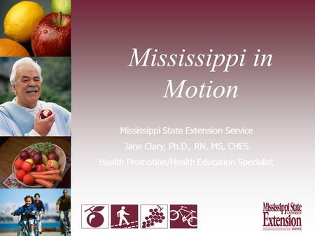 Mississippi in Motion Mississippi State Extension Service Jane Clary, Ph.D., RN, MS, CHES Health Promotion/Health Education Specialist.