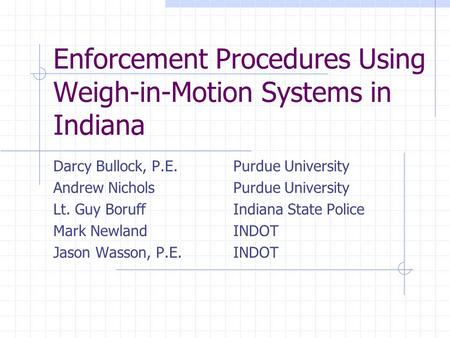 Enforcement Procedures Using Weigh-in-Motion Systems in Indiana Darcy Bullock, P.E. Purdue University Andrew Nichols Purdue University Lt. Guy Boruff Indiana.