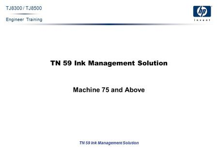 Engineer Training TN 59 Ink Management Solution TJ8300 / TJ8500 TN 59 Ink Management Solution Machine 75 and Above.