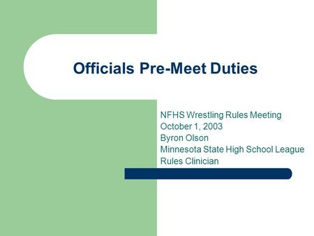 Officials Pre-Meet Duties NFHS Wrestling Rules Meeting October 1, 2003 Byron Olson Minnesota State High School League Rules Clinician.