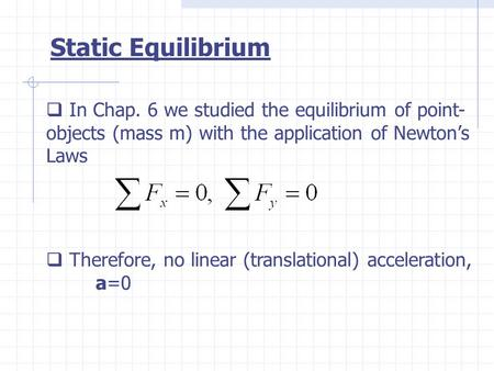  In Chap. 6 we studied the equilibrium of point- objects (mass m) with the application of Newton's Laws  Therefore, no linear (translational) acceleration,