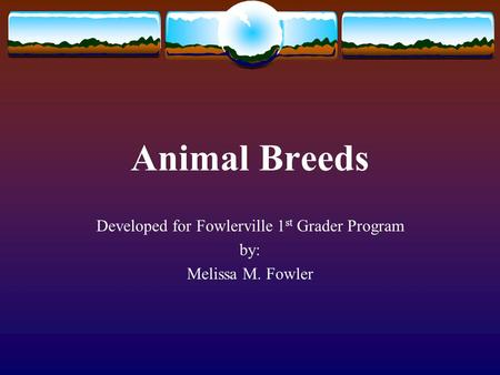 Animal Breeds Developed for Fowlerville 1 st Grader Program by: Melissa M. Fowler.