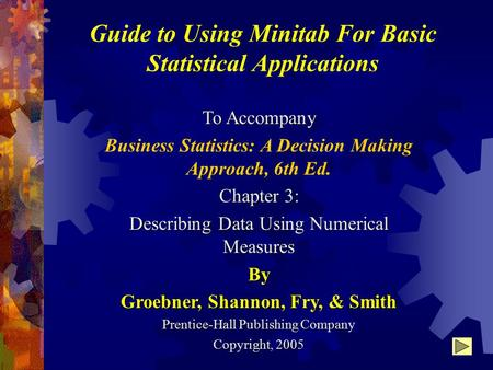 Guide to Using Minitab For Basic Statistical Applications To Accompany Business Statistics: A Decision Making Approach, 6th Ed. Chapter 3: Describing Data.