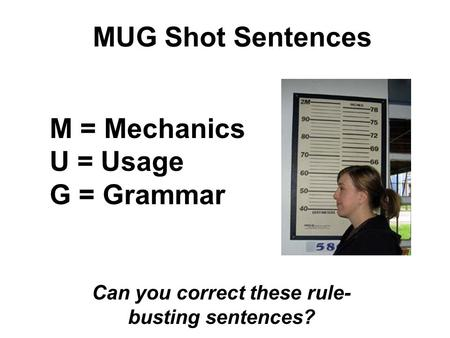 MUG Shot Sentences Can you correct these rule- busting sentences? M = Mechanics U = Usage G = Grammar.