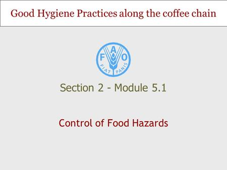 Good Hygiene Practices along the coffee chain Control of Food Hazards Section 2 - Module 5.1.