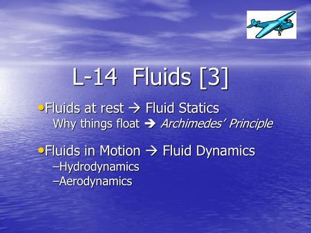 L-14 Fluids [3] Fluids at rest  Fluid Statics Fluids at rest  Fluid Statics Why things float  Archimedes' Principle Fluids in Motion  Fluid Dynamics.