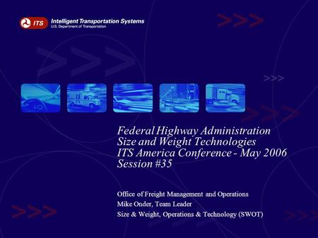 Federal Highway Administration Size and Weight Technologies ITS America Conference - May 2006 Session #35 Office of Freight Management and Operations Mike.