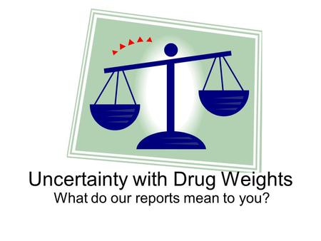 Uncertainty with Drug Weights What do our reports mean to you?