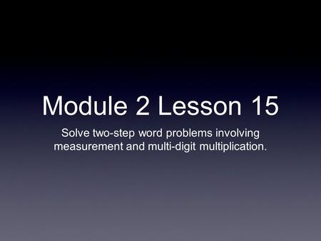 Module 2 Lesson 15 Solve two-step word problems involving measurement and multi-digit multiplication.