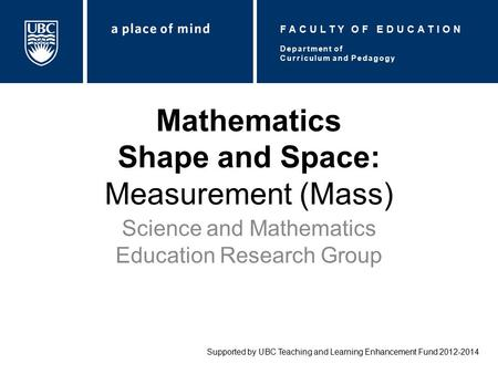 Mathematics Shape and Space: Measurement (Mass) Science and Mathematics Education Research Group Supported by UBC Teaching and Learning Enhancement Fund.