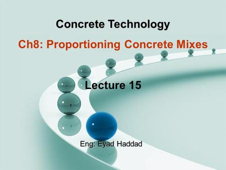 Concrete Technology Ch8: Proportioning Concrete Mixes Lecture 15 Eng: Eyad Haddad.